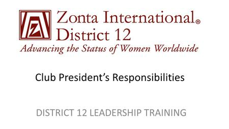 Club President's Responsibilities DISTRICT 12 LEADERSHIP TRAINING.