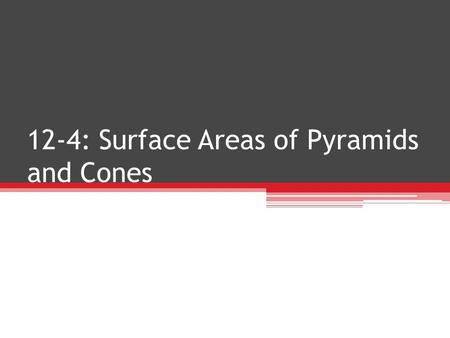 12-4: Surface Areas of Pyramids and Cones
