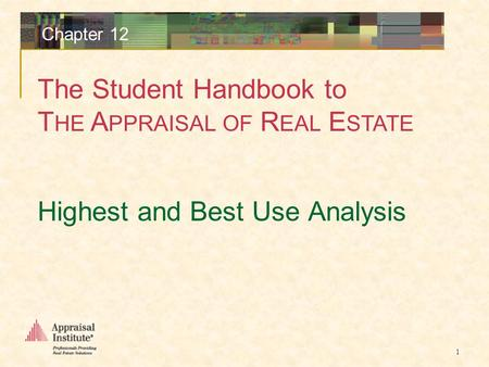 The Student Handbook to T HE A PPRAISAL OF R EAL E STATE 1 Chapter 12 Highest and Best Use Analysis.