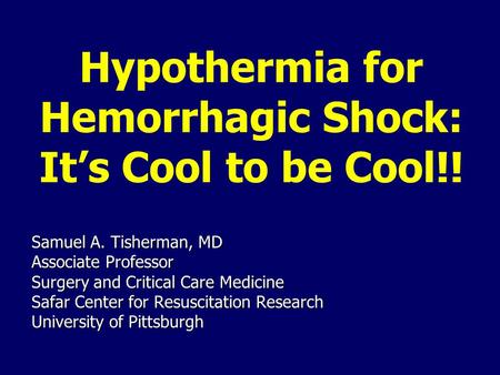 Hypothermia for Hemorrhagic Shock: It's Cool to be Cool!! Samuel A. Tisherman, MD Associate Professor Surgery and Critical Care Medicine Safar Center for.