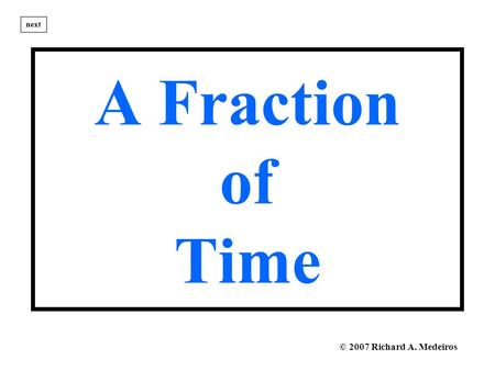A Fraction of Time next © 2007 Richard A. Medeiros.