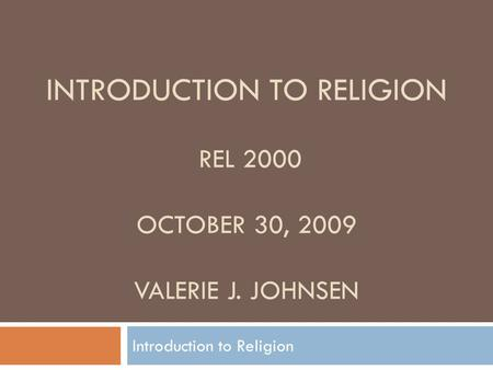 INTRODUCTION TO RELIGION REL 2000 OCTOBER 30, 2009 VALERIE J. JOHNSEN Introduction to Religion.