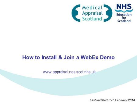 How to Install & Join a WebEx Demo www.appraisal.nes.scot.nhs.uk Last updated: 17 th February 2014.