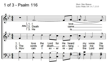 1 of 3 - Psalm 116 Music: Marc Hermon Lyrics: Psalm 116: 1-4, 7, 12-13.