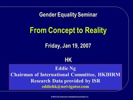 P R O V I D I N G I N S I G H T W O R L D W I D E © 2005 by ISR (a trade name of International Survey Research LLC) Gender Equality Seminar From Concept.