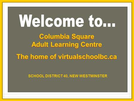 Columbia Square Adult Learning Centre The home of virtualschoolbc.ca