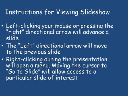 "Instructions for Viewing Slideshow Left-clicking your mouse or pressing the ""right"" directional arrow will advance a slide The ""Left"" directional arrow."