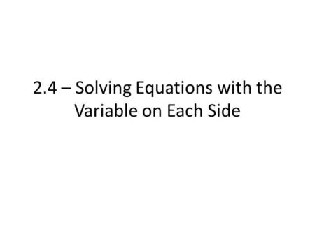 2.4 – Solving Equations with the Variable on Each Side.