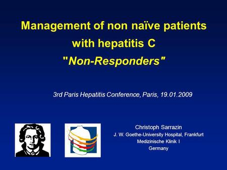 Management of non naïve patients with hepatitis C Non-Responders 3rd Paris Hepatitis Conference, Paris, 19.01.2009 Christoph Sarrazin J. W. Goethe-University.