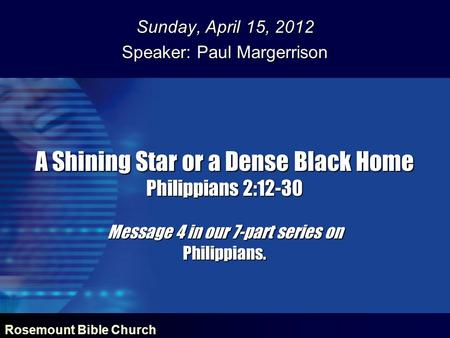 Rosemount Bible Church A Shining Star or a Dense Black Home Philippians 2:12-30 Message 4 in our 7-part series on Philippians. Sunday, April 15, 2012 Speaker:
