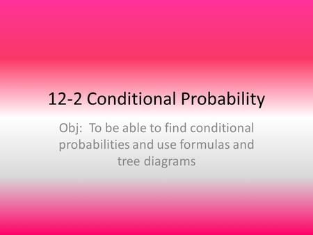 12-2 Conditional Probability Obj: To be able to find conditional probabilities and use formulas and tree diagrams.
