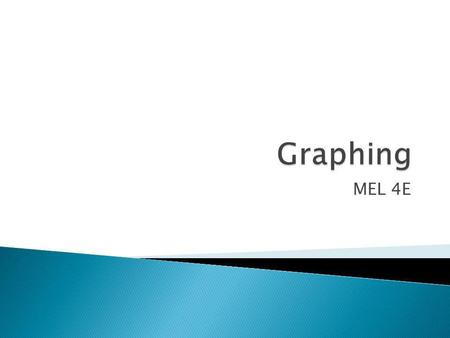 MEL 4E.  Graphing data can make it easier to quickly see trends. There are different types of graphs which each show and compare data.