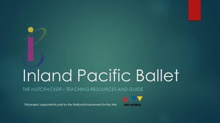 Inland Pacific Ballet THE NUTCRACKER – TEACHING RESOURCES AND GUIDE This project supported in part by the National Endowment for the Arts.