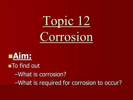 Topic 12 Corrosion Aim: Aim: To find out To find out –What is corrosion? –What is required for corrosion to occur?