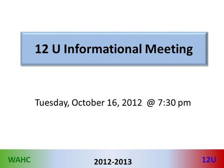 WAHC12U 2012-2013 12 U Informational Meeting Tuesday, October 16, 7:30 pm.