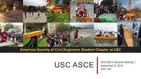 American Society of Civil Engineers Student Chapter at USC USC ASCE 2013-2014 General Meeting 1 September 5, 2013 KAP 158.
