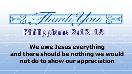 We owe Jesus everything and there should be nothing we would not do to show our appreciation.