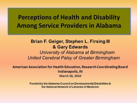 Perceptions of Health and Disability Among Service Providers in Alabama Brian F. Geiger, Stephen L. Firsing III & Gary Edwards University of Alabama at.