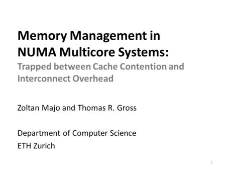 Memory Management in NUMA Multicore Systems: Trapped between Cache Contention and Interconnect Overhead Zoltan Majo and Thomas R. Gross Department of Computer.