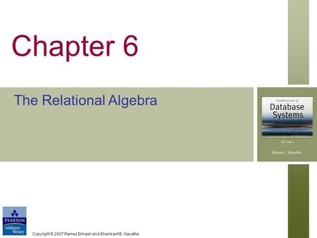 Copyright © 2007 Ramez Elmasri and Shamkant B. Navathe Chapter 6 The Relational Algebra.