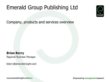 Www.emeraldinsight.com/emx Empowering management research Emerald Group Publishing Ltd Company, products and services overview Brian Berry Regional Business.