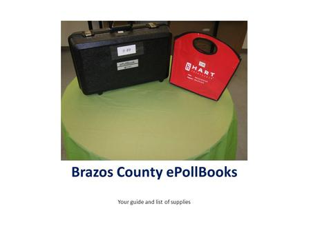 Brazos County ePollBooks Your guide and list of supplies.