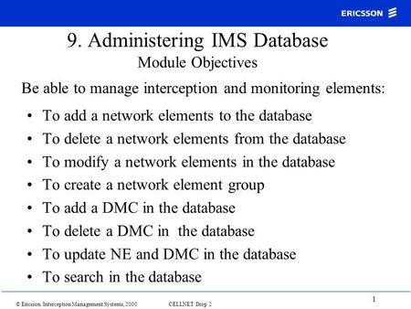 © Ericsson Interception Management Systems, 2000 CELLNET Drop 2 1 9. Administering IMS Database Module Objectives To add a network elements to the database.
