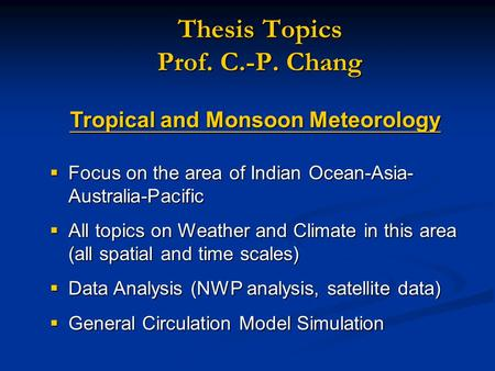 Thesis Topics Prof. C.-P. Chang Tropical and Monsoon Meteorology  Focus on the area of Indian Ocean-Asia- Australia-Pacific  All topics on Weather and.