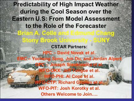 Predictability of High Impact Weather during the Cool Season over the Eastern U.S: From Model Assessment to the Role of the Forecaster Brian A. Colle and.