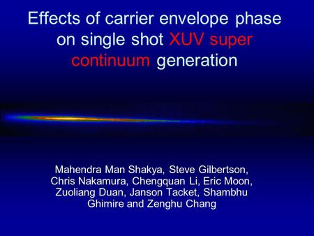 Effects of carrier envelope phase on single shot XUV super continuum generation Mahendra Man Shakya, Steve Gilbertson, Chris Nakamura, Chengquan Li, Eric.