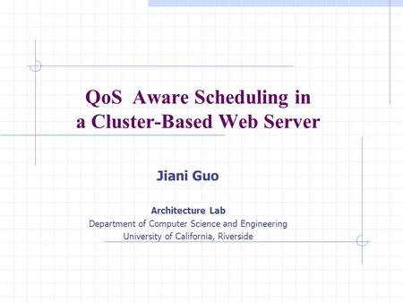 QoS Aware Scheduling in a Cluster-Based Web Server Jiani Guo Architecture Lab Department of Computer Science and Engineering University of California,