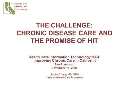 THE CHALLENGE: CHRONIC DISEASE CARE AND THE PROMISE OF HIT Health Care Information Technology 2004: Improving Chronic Care in California San Francisco.