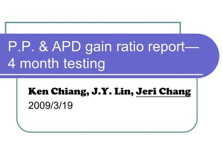P.P. & APD gain ratio report— 4 month testing Ken Chiang, J.Y. Lin, Jeri Chang 2009/3/19.
