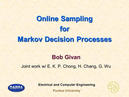 Online Sampling for Markov Decision Processes Bob Givan Joint work w/ E. K. P. Chong, H. Chang, G. Wu Electrical and Computer Engineering Purdue University.