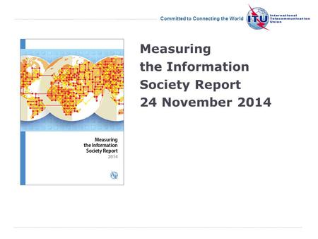 International Telecommunication Union Committed to Connecting the World Measuring the Information Society Report 24 November 2014.