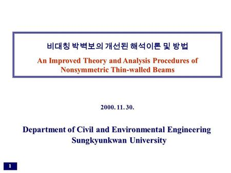 1 Department of Civil and Environmental Engineering Sungkyunkwan University 비대칭 박벽보의 개선된 해석이론 및 방법 An Improved Theory and Analysis Procedures of Nonsymmetric.