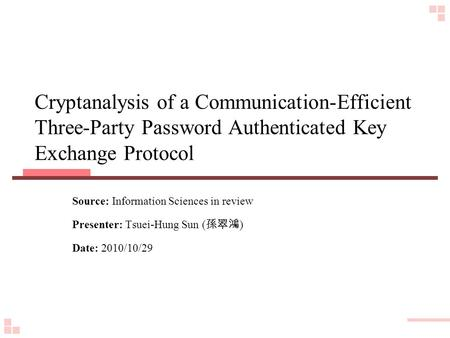 Cryptanalysis of a Communication-Efficient Three-Party Password Authenticated Key Exchange Protocol Source: Information Sciences in review Presenter: Tsuei-Hung.