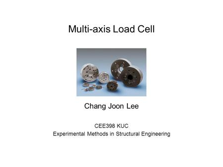 Multi-axis Load Cell Chang Joon Lee CEE398 KUC Experimental Methods in Structural Engineering.