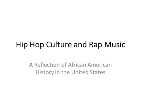 Hip Hop Culture and Rap Music A Reflection of African American History in the United States.