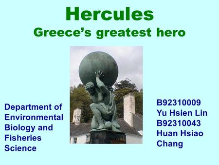 Hercules Greece's greatest hero B92310009 Yu Hsien Lin B92310043 Huan Hsiao Chang Department of Environmental Biology and Fisheries Science.