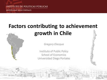 Factors contributing to achievement growth in Chile Gregory Elacqua Instituto of Public Policy School of Economics Universidad Diego Portales.