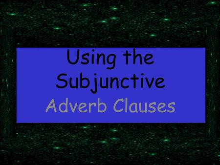 "Using the Subjunctive Adverb Clauses. Adverbs, remember, answer the question ""where,"" ""why,"" ""how,"" ""when,"" ""to what extent,"" ""under what circumstances."""