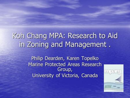 Koh Chang MPA: Research to Aid in Zoning and Management. Philip Dearden, Karen Topelko Marine Protected Areas Research Group, University of Victoria, Canada.