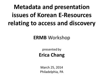 Metadata and presentation issues of Korean E-Resources relating to access and discovery ERMB Workshop presented by Erica Chang March 25, 2014 Philadelphia,