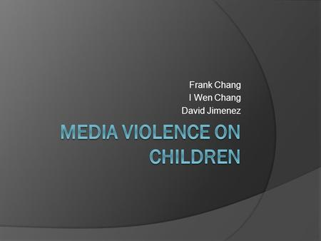 Frank Chang I Wen Chang David Jimenez. What is Violence  Intentional use physical force or threatened against a person or a group that either caused.