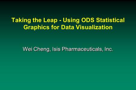 Taking the Leap - Using ODS Statistical Graphics for Data Visualization Wei Cheng, Isis Pharmaceuticals, Inc.