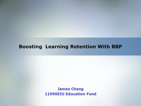 Home Objective Qualifications Education Employment Skills Boosting Learning Retention With BBP James Chang 1199SEIU Education Fund.