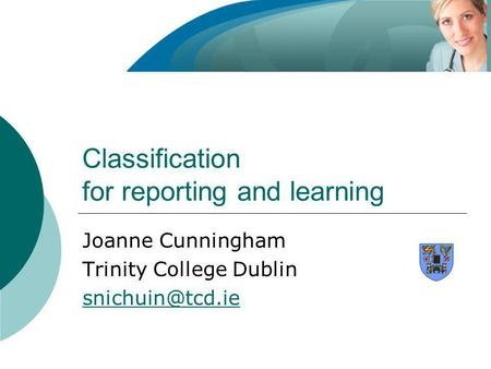 Classification for reporting and learning Joanne Cunningham Trinity College Dublin
