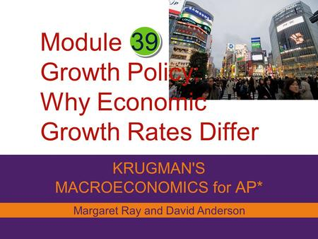 Module Growth Policy: Why Economic Growth Rates Differ KRUGMAN'S MACROECONOMICS for AP* 39 Margaret Ray and David Anderson.
