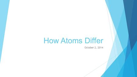 How Atoms Differ October 2, 2014. Reading an Element  A – Atomic Number: the number of protons in an atom (this identifies the element)  B – Average.